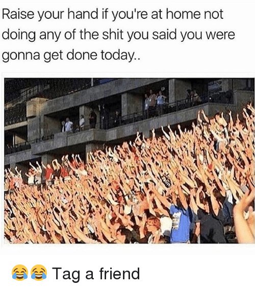 Memes, Shit, and Home: Raise your hand if you're at home not  doing any of the shit you said you were  gonna get done today. 😂😂 Tag a friend