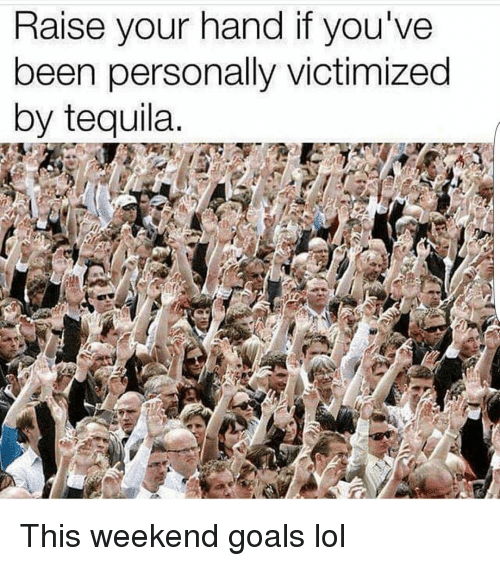 Funny, Goals, and Lol: Raise your hand if you've  been personally victimized  by tequila This weekend goals lol