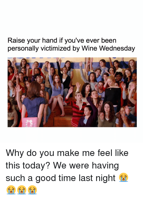 Memes, Wine, and Good: Raise your hand if you've ever been  personally victimized by Wine Wednesday Why do you make me feel like this today? We were having such a good time last night 😭😭😭😭