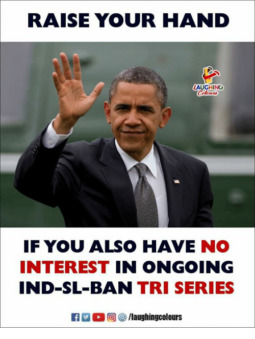 Indianpeoplefacebook, You, and Series: RAISE YOUR HAND  LAUGHING  IF YOU ALSO HAVE NO  INTEREST IN ONGOING  IND-SL-BAN TRI SERIES  a M。回參/laugh ingcolours