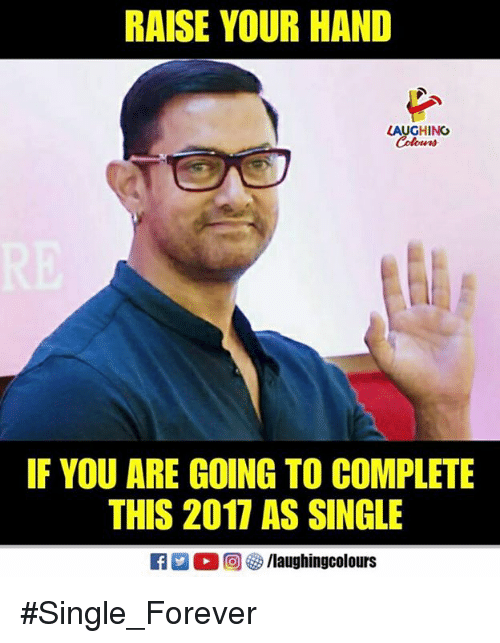Forever, Indianpeoplefacebook, and Single: RAISE YOUR HAND  LAUGHING  IF YOU ARE GOING TO COMPLETE  THIS 2017 AS SINGLE  a (2 a)  s /laughingcolours #Single_Forever
