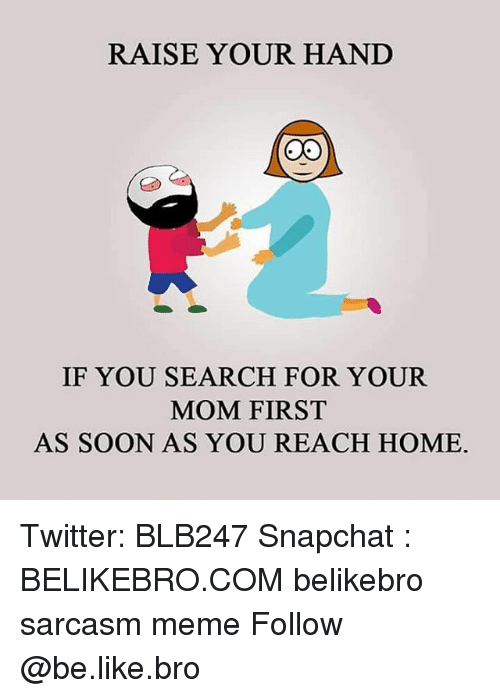 Be Like, Meme, and Memes: RAISE YOUR HAND  O0  IF YOU SEARCH FOR YOUR  MOM FIRST  AS SOON AS YOU REACH HOME. Twitter: BLB247 Snapchat : BELIKEBRO.COM belikebro sarcasm meme Follow @be.like.bro