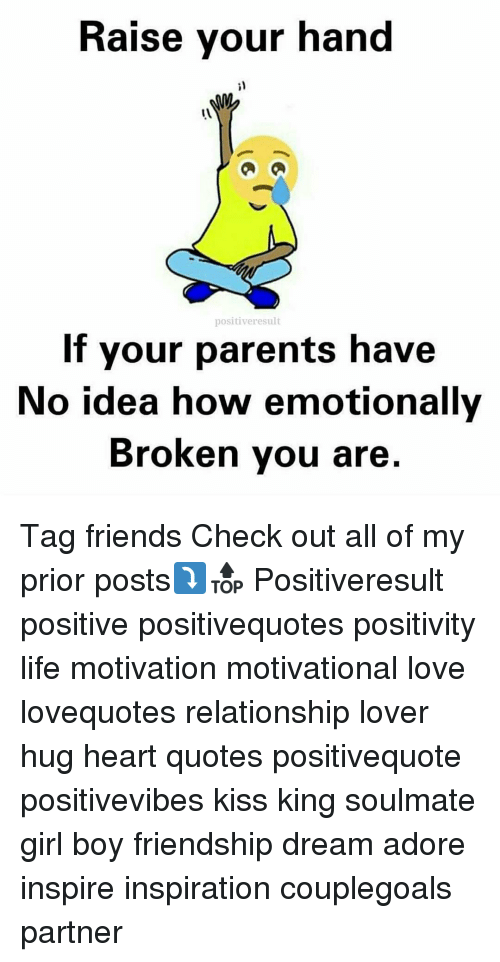 Memes, Friendship, and Adorable: Raise your hand  positive result  If your parents have  No idea how emotionally  Broken you are Tag friends Check out all of my prior posts⤵🔝 Positiveresult positive positivequotes positivity life motivation motivational love lovequotes relationship lover hug heart quotes positivequote positivevibes kiss king soulmate girl boy friendship dream adore inspire inspiration couplegoals partner