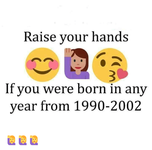 Raise Your Hands if You Were Born in Any Year From 1990-2002