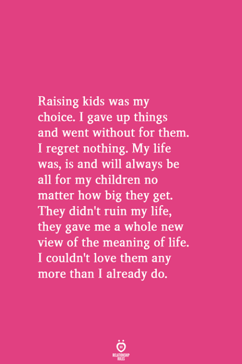 Children, Life, and Love: Raising kids was my  choice. I gave up things  and went without for them.  I regret nothing. My life  was, is and will always be  all for my children no  matter how big they get.  They didn't ruin my life,  they gave me a whole new  view of the meaning of life.  I couldn't love them any  more than I already do.