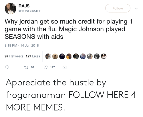 Dank, Magic Johnson, and Memes: RAJ$  @YUNGRAJEE  Follow  Why jordan get so much credit for playing 1  game with the flu. Magic Johnson played  SEASONS with aids  8:18 PM-14 Jun 2018  97 Retweets 127 Likes  0 97 127 Appreciate the hustle by frogaranaman FOLLOW HERE 4 MORE MEMES.