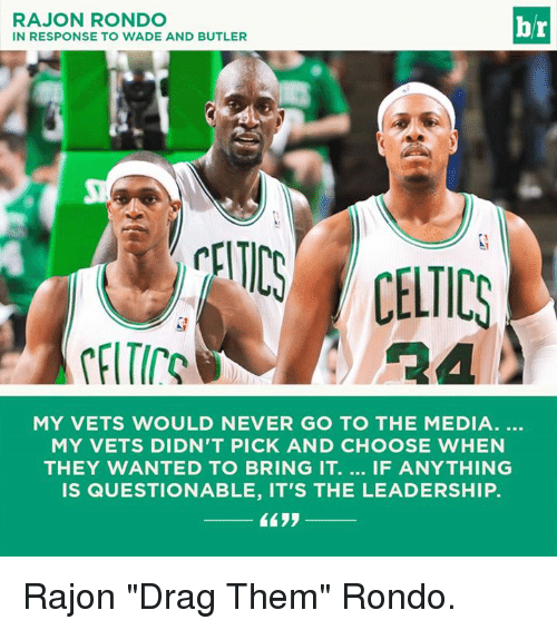 "Rajon Rondo, Celtics, and Leadership: RAJON RONDO  IN RESPONSE TO WADE AND BUTLER  br  CELTICS CELTICS  MY VETS WOULD NEVER GO TO THE MEDIA.  MY VETS DIDN'T PICK AND CHOOSE WHEN  THEY WANTED TO BRING IT. IF ANYTHING  IS QUESTIONABLE, IT'S THE LEADERSHIP. Rajon ""Drag Them"" Rondo."