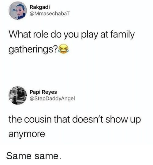 Dank, Family, and 🤖: Rakgadi  MmasechabaT  What role do you play at family  gatherings?  Papi Reyes  @StepDaddyAngel  the cousin that doesn't show up  anymore Same same.