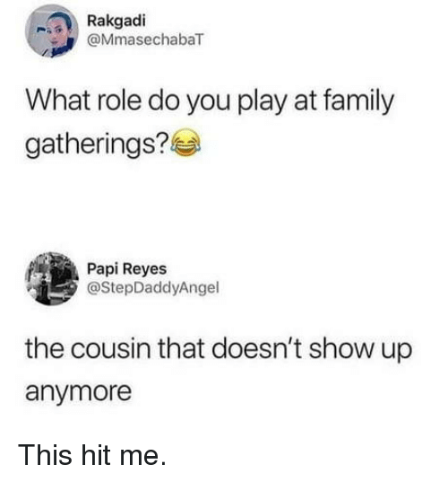 Family, Play, and Cousin: Rakgadi  @MmasechabaT  What role do you play at family  gatherings?  Papi Reyes  @StepDaddyAngel  the cousin that doesn't show up  anymore This hit me.