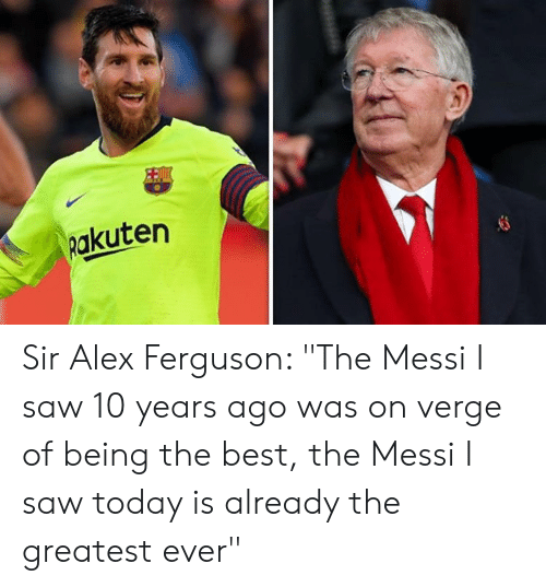 """Memes, Saw, and Best: Rakuten Sir Alex Ferguson: """"The Messi I saw 10 years ago was on verge of being the best, the Messi I saw today is already the greatest ever"""""""