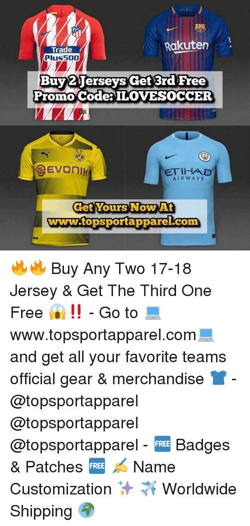 Memes, Free, and 🤖: Rakuten  Trade  Plus500  Buy 2Jerseys get 3rd Free  Promo Codea ILOVESOCCER  ETIHAD  AIRWAYS  Get Yours Now At  www.topsportapparel.com 🔥🔥 Buy Any Two 17-18 Jersey & Get The Third One Free 😱‼️ - Go to 💻www.topsportapparel.com💻 and get all your favorite teams official gear & merchandise 👕 - @topsportapparel @topsportapparel @topsportapparel - 🆓 Badges & Patches 🆓 ✍️ Name Customization ✨ ✈️ Worldwide Shipping 🌍