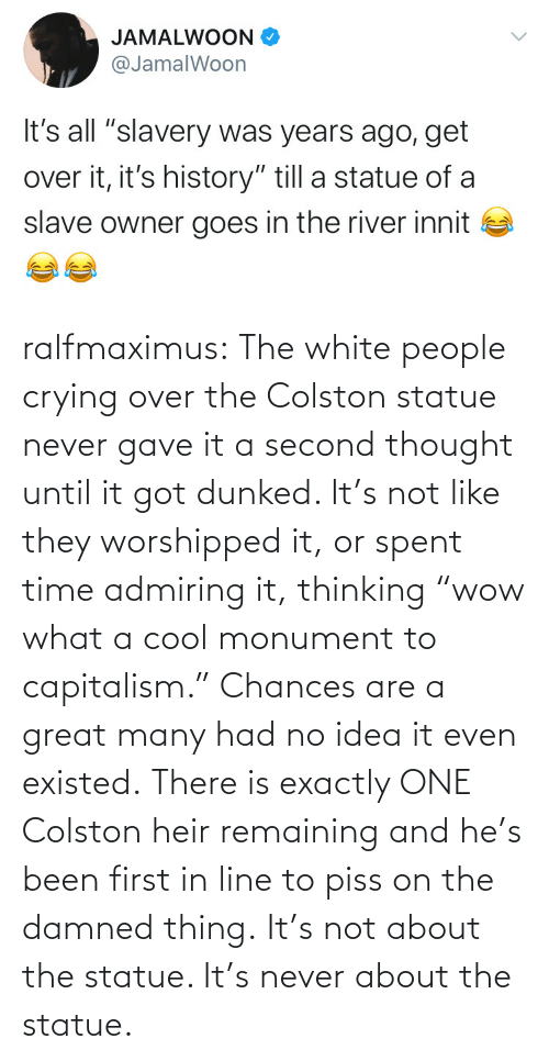 """Crying, Tumblr, and Twitter: ralfmaximus:  The white people crying over theColston statue never gave it a second thought until it got dunked. It's not like they worshipped it, or spent time admiring it, thinking""""wow what a cool monument to capitalism."""" Chances are a great many had no idea it even existed. There is exactly ONE Colston heir remaining and he's been first in line to piss on the damned thing. It's not about the statue. It's never about the statue."""