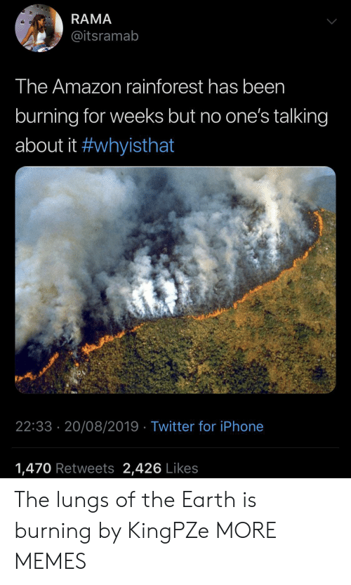 Amazon, Dank, and Iphone: RAMA  @itsramab  The Amazon rainforest has been  burning for weeks but no one's talking  about it #whyisthat  22:33 20/08/2019 Twitter for iPhone  1,470 Retweets 2,426 Likes The lungs of the Earth is burning by KingPZe MORE MEMES
