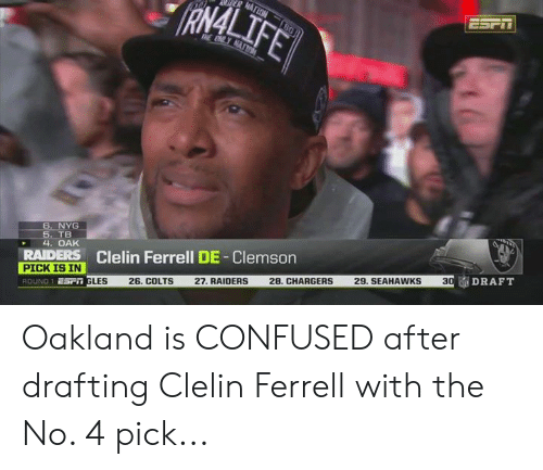 Indianapolis Colts, Confused, and Chargers: RAMAL  6. NYG  TB  4. OAK  RAIDERS Clelin Ferrell DE-Clemson  PICK IS IN  Esr GLES 26. COLTS 27. RAIDERS 28, CHARGERS 29. SEAHAWKS 3  ROUND 1  DRAFT Oakland is CONFUSED after drafting Clelin Ferrell with the No. 4 pick...