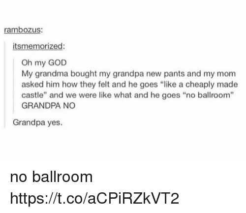 "God, Grandma, and Memes: rambozus:  itsmemorized:  Oh my GOD  My grandma bought my grandpa new pants and my mom  asked him how they felt and he goes ""like a cheaply made  castle"" and we were like what and he goes ""no ballroom""  GRANDPA NO  Grandpa yes. no ballroom https://t.co/aCPiRZkVT2"