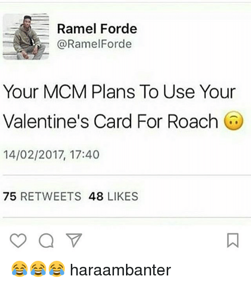 Memes, 🤖, and Mcm: Ramel Forde  @Ramel Forde  Your MCM Plans To Use Your  Valentine's Card For Roach  14/02/2017, 17:40  75  RETWEETS  48  LIKES 😂😂😂 haraambanter