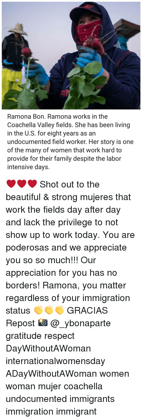 Coachella, Memes, and 🤖: Ramona Bon. Ramona works in the  Coachella Valley fields. She has been living  in the U.S. for eight years as an  undocumented field worker. Her story is one  of the many of women that work hard to  provide for their family despite the labor  intensive days. ❤❤❤ Shot out to the beautiful & strong mujeres that work the fields day after day and lack the privilege to not show up to work today. You are poderosas and we appreciate you so so much!!! Our appreciation for you has no borders! Ramona, you matter regardless of your immigration status 👏👏👏 GRACIAS Repost 📸 @_ybonaparte gratitude respect DayWithoutAWoman internationalwomensday ADayWithoutAWoman women woman mujer coachella undocumented immigrants immigration immigrant