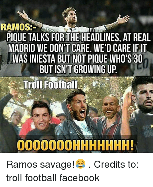 Facebook, Football, and Growing Up: RAMOS:  PIQUE TALKS FOR THE HEADLINES, AT REAL  MADRID WE DON'T CARE. WE'D CARE IF IT  WAS INIESTA BUT NOT PIQUE WHO'S 30  BUT ISN'T GROWING UP  Troll Football  OOOOOOOHHHHHHH! Ramos savage!😂 . Credits to: troll football facebook