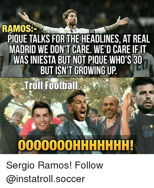 Football, Growing Up, and Memes: RAMOS.  PIQUE TALKS FORTHE HEADLINES, AT REAL  MADRID WE DON'T CARE. WE'D CARE IFIT  WAS INIESTA BUT NOT PIQUE WHO'S 30  BUT ISN'T GROWING UP  Troll Football  OOOOOOOHHHHHHH! Sergio Ramos! Follow @instatroll.soccer