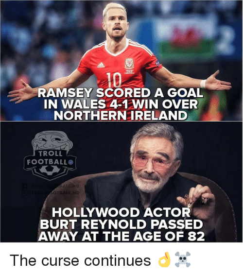 Football, Memes, and Troll: RAMSEY SCORED A GOAL  IN WALES 4-1 WIN OVER  NORTHERNIRELAND  TROLL  FOOTBALL  OT  HOLLYWOOD ACTOR  BURT REYNOLD PASSED  AWAY AT THE AGEOF 82 The curse continues 👌☠