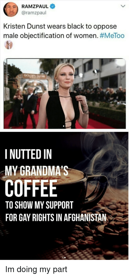 Afghanistan, Black, and Coffee: RAMZPAUL  @ramzpaul  Kristen Dunst wears black to oppose  male objectification of women. #MeToo  I NUTTED IN  MY GRANDMA'S  COFFEE  TO SHOW MY SUPPORT  FOR GAY RIGHTS IN AFGHANISTAN Im doing my part