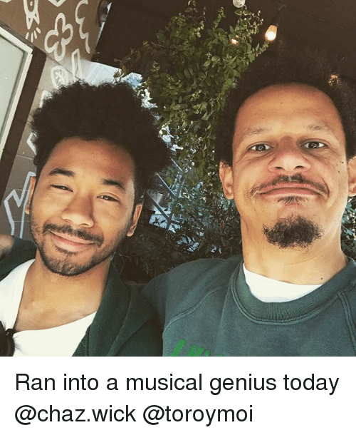 Memes, Genius, and Today: Ran into a musical genius today @chaz.wick @toroymoi