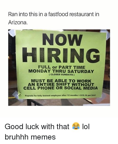 Lol, Memes, and Social Media: Ran into this in a fastfood restaurant in  Arizona.  NOW  HIRING  MONDAY THRU SATURDAY  (CLOSED SUNDAYS)  MUST BE ABLE TO WORK  AN ENTIRE SHIFT WITHOUT  CELLPHONE OR SOCIAL MEDIA  Payrate for fully trained employee after 12 months $15.10 per hour Good luck with that 😂 lol bruhhh memes