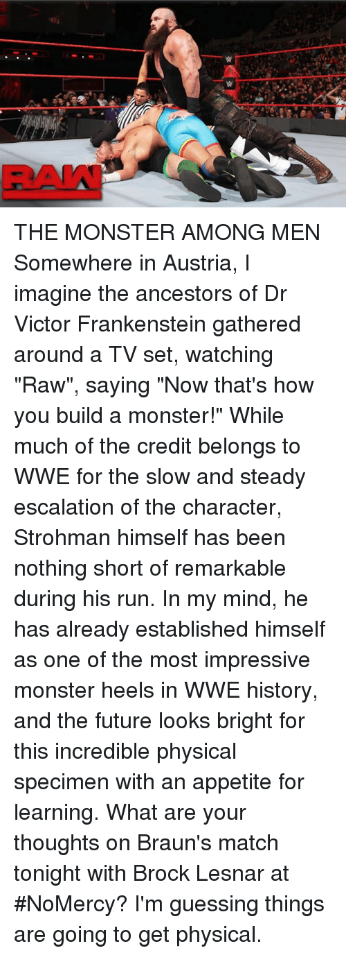 """Future, Memes, and Monster: RAN THE MONSTER AMONG MEN  Somewhere in Austria, I imagine the ancestors of Dr Victor Frankenstein gathered around a TV set, watching """"Raw"""", saying """"Now that's how you build a monster!""""  While much of the credit belongs to WWE for the slow and steady escalation of the character, Strohman himself has been nothing short of remarkable during his run. In my mind, he has already established himself as one of the most impressive monster heels in WWE history, and the future looks bright for this incredible physical specimen with an appetite for learning.  What are your thoughts on Braun's match tonight with Brock Lesnar at #NoMercy? I'm guessing things are going to get physical."""