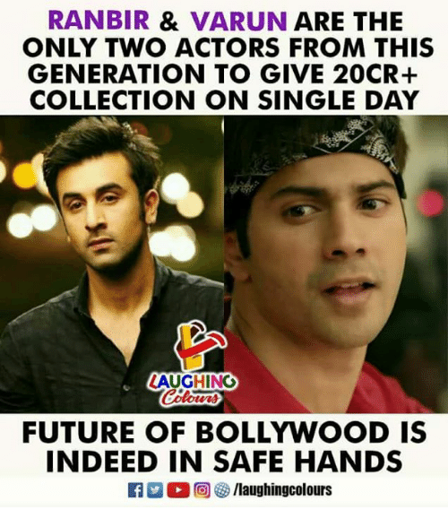 Future, Indeed, and Bollywood: RANBIR & VARUN ARE THE  ONLY TWO ACTORS FROM THIS  GENERATION TO GIVE 20CR+  COLLECTION ON SINGLE DAY  LAUGHING  FUTURE OF BOLLYWOOD IS  INDEED IN SAFE HANDS