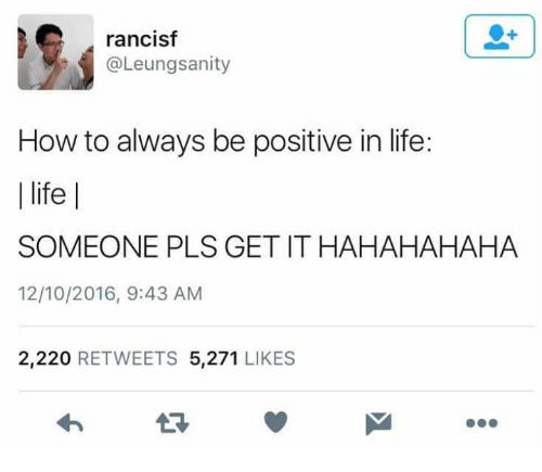 Life, Memes, and How To: rancisf  @Leungsanity  How to always be positive in life:  l life |  SOMEONE PLS GET IT HAHAHAHAHA  12/10/2016, 9:43 AM  2,220 RETWEETS 5,271 LIKES