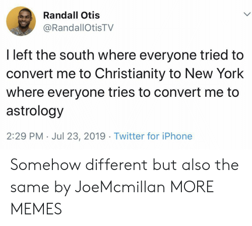 Dank, Iphone, and Memes: Randall Otis  @RandallOtisTV  I left the south where everyone tried to  convert me to Christianity to New York  where everyone tries to convert me to  astrology  2:29 PM Jul 23, 2019. Twitter for iPhone Somehow different but also the same by JoeMcmillan MORE MEMES