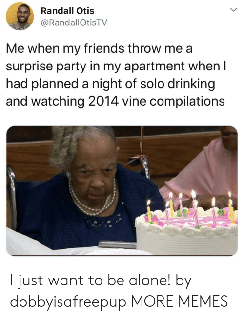 Being Alone, Dank, and Drinking: Randall Otis  @RandallOtisTV  Me when my friends throw me a  surprise party in my apartment when I  had planned a night of solo drinking  and watching 2014 vine compilations I just want to be alone! by dobbyisafreepup MORE MEMES