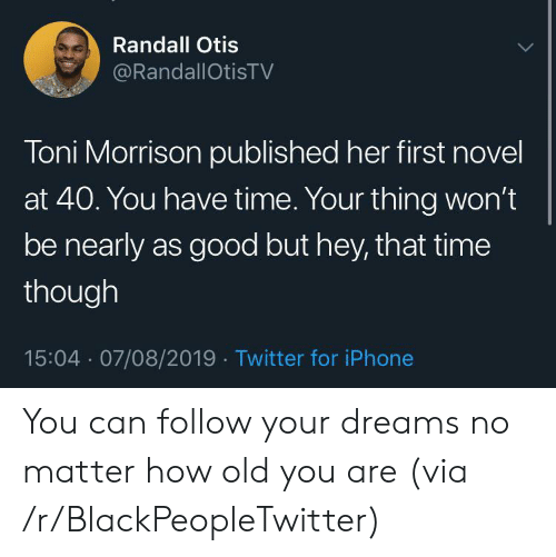 Blackpeopletwitter, Iphone, and Twitter: Randall Otis  @RandallOtisTV  Toni Morrison published her first novel  at 40. You have time. Your thing won't  be nearly as good but hey, that time  though  15:04 07/08/2019 Twitter for iPhone You can follow your dreams no matter how old you are (via /r/BlackPeopleTwitter)