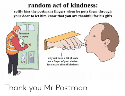Thank You, Kiss, and Puppy: random act of kindness:  softly kiss the postmans fingers when he puts them through  your door to let him know that you are thankful for his gifts  hehe is it  a puppy  why not have a bit of suck  on a finger of your choice  for a extra slice of kindness Thank you Mr Postman