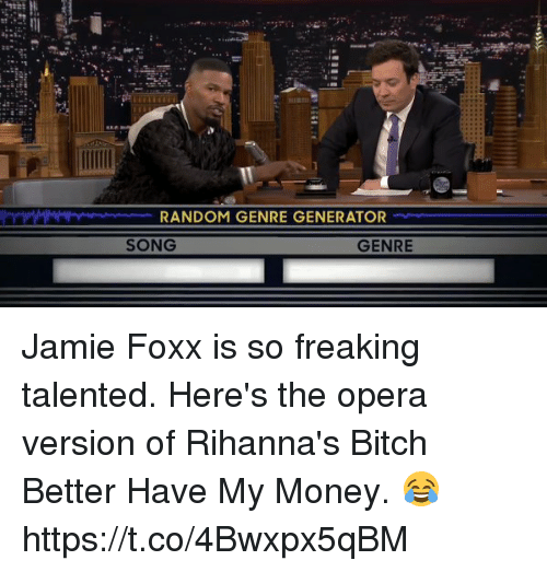 Bitch, Bitch Better Have My Money, and Jamie Foxx: RANDOM GENRE GENERATOR  GENRE  SONG Jamie Foxx is so freaking talented. Here's the opera version of Rihanna's Bitch Better Have My Money. 😂 https://t.co/4Bwxpx5qBM