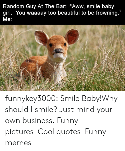 """Aww, Beautiful, and Funny: Random Guy At The Bar: """"Aww, smile baby  girl. You waaaay too beautiful to be frowning.""""  Me: funnykey3000:  Smile Baby!Why should I smile? Just mind your own business. Funny picturesCool quotesFunny memes"""