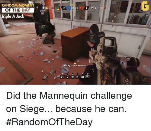 Video Games, Triple A, and Mannequin: RANDOM MOMENT  OF THE DAY  Triple A Jack  TO DROP THE DEFUSER Did the Mannequin challenge on Siege... because he can.  #RandomOfTheDay