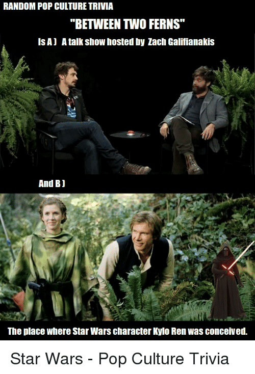 """Pop, Star Wars, and Zach Galifianakis: RANDOM POP CULTURE TRIVIA  """"BETWEEN TWO FERNS""""  ISA) A talk show hosted by Zach Galifianakis  And Bj  The place where Star Wars character Kylo Renwas conceived."""