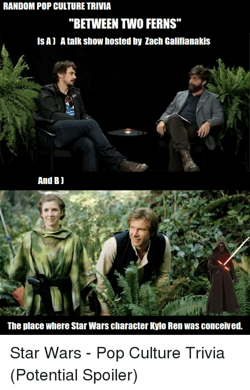 """Kylo Ren, Pop, and Star Wars: RANDOM POP CULTURE TRIVIA  """"BETWEEN TWO FERNS""""  ISA) A talk show hosted by Zach Galifianakis  And Bj  The place where Star Wars character Kylo Ren Was conceived. Star Wars - Pop Culture Trivia (Potential Spoiler)"""