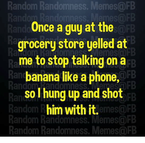 Memes, Phone, and Banana: Random Randomness. Memes@FB  Once a guy at the  Ra  in e enDtee  grocery store yelled at  me to stop talking on a  FB  Ra  Rand  banana like a phone,  andom, Randomness.MemesF  so I hung up and shot  him with it.  Random Randomness. Memes@FB  Random Randomness. Memes@FB  Random R  emes@FB