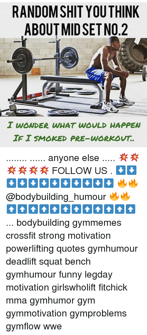 Funny, Gym, and Memes: RANDOM SHIT YOU THINK  ABOUT MID SETNO.2  I WONDER WHAT WOULD HAPPEN  TEISMOKED PRE-WORKOUT. ........ ...... anyone else ..... 💥💥💥💥💥💥 FOLLOW US . ⬇️⬇️⬇️⬇️⬇️⬇️⬇️⬇️⬇️⬇️⬇️⬇️ 🔥🔥@bodybuilding_humour 🔥🔥 ⬆️⬆️⬆️⬆️⬆️⬆️⬆️⬆️⬆️⬆️⬆️⬆️ ... bodybuilding gymmemes crossfit strong motivation powerlifting quotes gymhumour deadlift squat bench gymhumour funny legday motivation girlswholift fitchick mma gymhumor gym gymmotivation gymproblems gymflow wwe