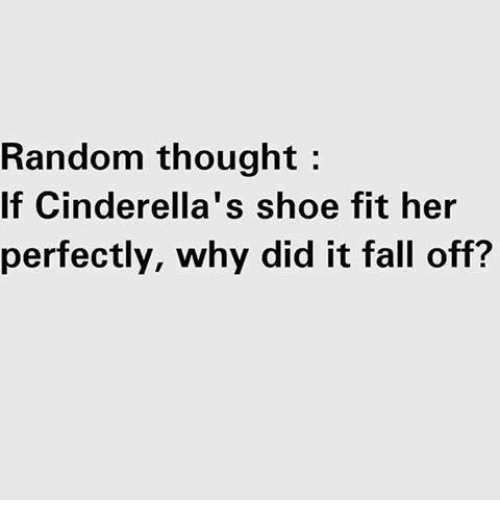 random thought if cinderellas shoe fit her perfectly why did 24166216 ✅ 25 best memes about random thoughts random thoughts memes