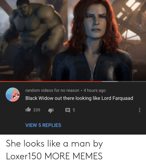 Dank, Memes, and Target: random videos for no reason 4 hours ago  Black Widow out there looking like Lord Farquaad  339  5  VIEW 5 REPLIES She looks like a man by Loxer150 MORE MEMES