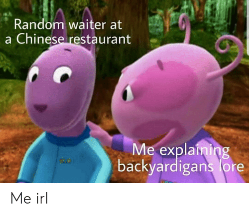 Chinese, Restaurant, and Irl: Random waiter at  a Chinese restaurant  Me explaining  backyardigans lore Me irl