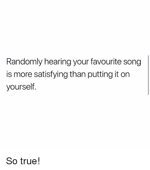 Memes, True, and 🤖: Randomly hearing your favourite song  is more satisfying than putting it on  yourself So true!