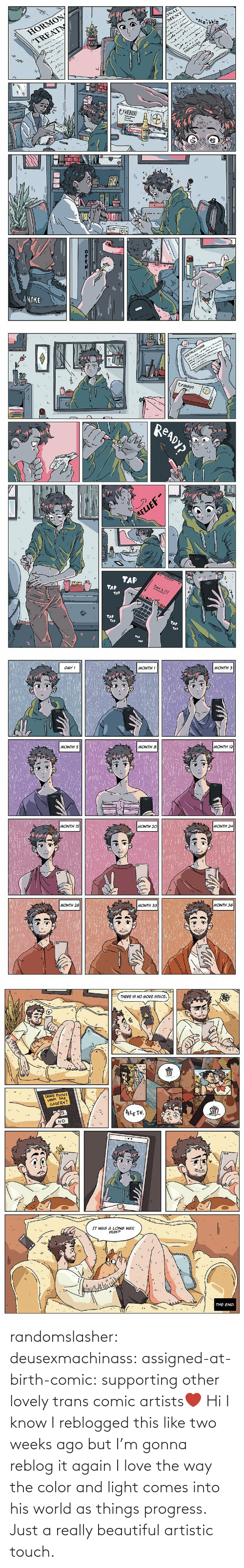 Beautiful, Love, and Tumblr: randomslasher: deusexmachinass:  assigned-at-birth-comic: supporting other lovely trans comic artists❤  Hi I know I reblogged this like two weeks ago but I'm gonna reblog it again  I love the way the color and light comes into his world as things progress. Just a really beautiful artistic touch.
