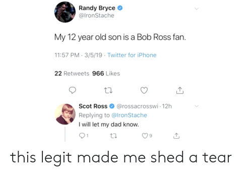Dad, Iphone, and Twitter: Randy Bryce  @lronStache  My 12 year old son is a Bob Ross fan.  1:57 PM-3/5/19 Twitter for iPhone  22 Retweets 966 Likes  Scot Ross@rossacrosswi-12h  Replying to @lronStache  I will let my dad know.  9 this legit made me shed a tear