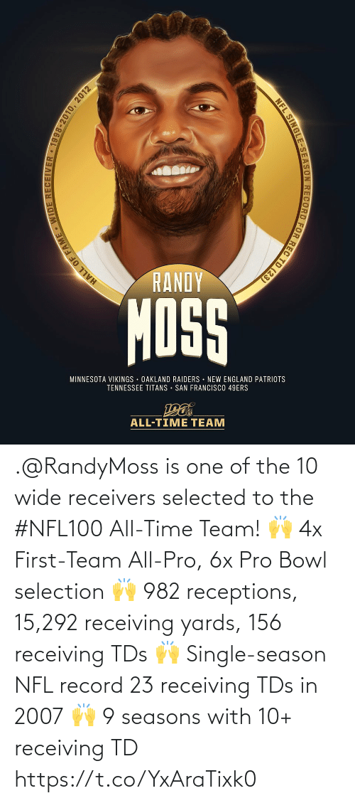 San Francisco 49ers, England, and Memes: RANDY  MOSS  MINNESOTA VIKINGS OAKLAND RAIDERS NEW ENGLAND PATRIOTS  TENNESSEE TITANS • SAN FRANCISCO 49ERS  ALL-TIME TEAM  HALL OF FAME WIDE RECEIVER • 1998-2010, 2012  NFL SINGLE-SEASON RECORD FOR REC TD (23) .@RandyMoss is one of the 10 wide receivers selected to the #NFL100 All-Time Team!  🙌 4x First-Team All-Pro, 6x Pro Bowl selection 🙌 982 receptions, 15,292 receiving yards, 156 receiving TDs 🙌 Single-season NFL record 23 receiving TDs in 2007 🙌 9 seasons with 10+ receiving TD https://t.co/YxAraTixk0