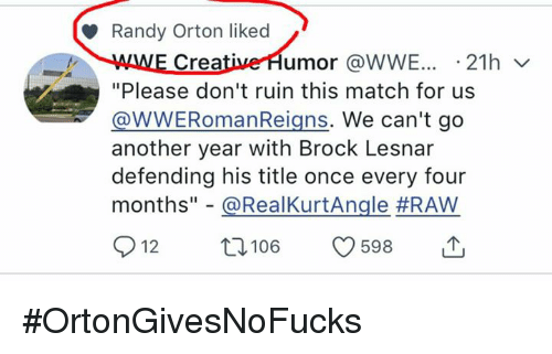 "Randy Orton, World Wrestling Entertainment, and Brock: Randy Orton liked  E Crea  umor @WWE..21hv  ""Please don't ruin this match for us  WWERomanReigns. We can't go  another year with Brock Lesnar  defending his title once every four  months""-@RealKurtAngle #RAW  012 t 106 9698 #OrtonGivesNoFucks"