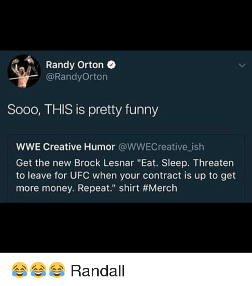 """Funny, Memes, and Money: Randy Orton  @RandyOrton  Sooo, THIS is pretty funny  WWE Creative Humor @WWECreative ish  Get the new Brock Lesnar """"Eat. Sleep. Threaten  to leave for UFC when your contract is up to get  more money. Repeat."""" shirt 😂😂😂 Randall"""